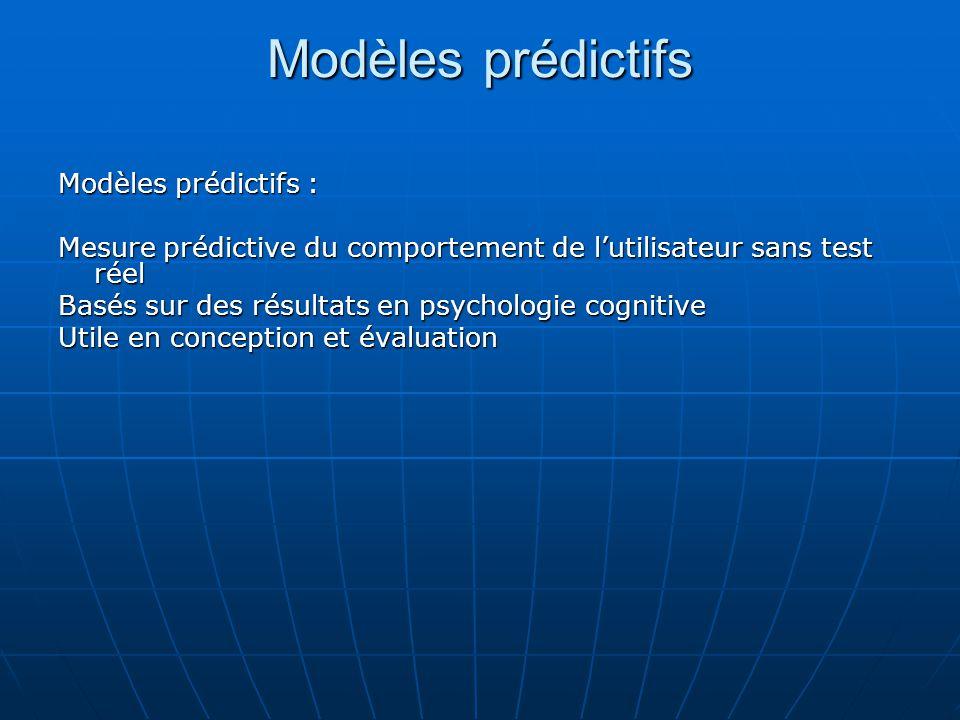 Modèles prédictifs Modèles prédictifs : Mesure prédictive du comportement de lutilisateur sans test réel Basés sur des résultats en psychologie cognit