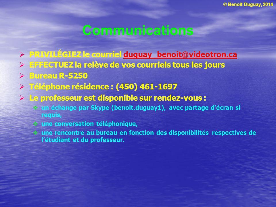 © Benoit Duguay, 2014 PRIVILÉGIEZ le courriel duguay_benoit@videotron.caduguay_benoit@videotron.ca EFFECTUEZ la relève de vos courriels tous les jours Bureau R-5250 Téléphone résidence : (450) 461-1697 Le professeur est disponible sur rendez-vous : un échange par Skype (benoit.duguay1), avec partage décran si requis, une conversation téléphonique, une rencontre au bureau en fonction des disponibilités respectives de létudiant et du professeur.