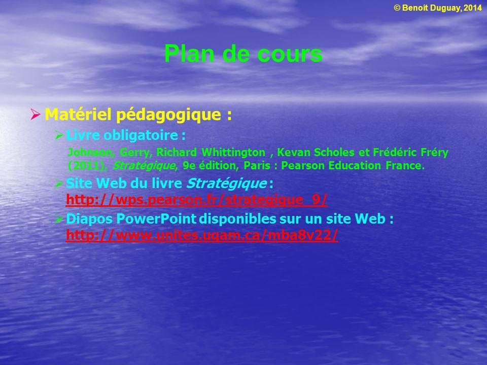 © Benoit Duguay, 2014 Plan de cours Matériel pédagogique : Livre obligatoire : Johnson, Gerry, Richard Whittington, Kevan Scholes et Frédéric Fréry (2011), Stratégique, 9e édition, Paris : Pearson Education France.