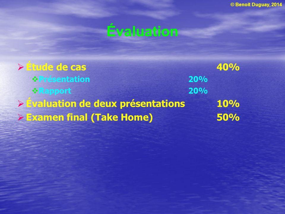 © Benoit Duguay, 2014 Étude de cas 40% Présentation 20% Rapport20% Évaluation de deux présentations10% Examen final (Take Home)50% Évaluation