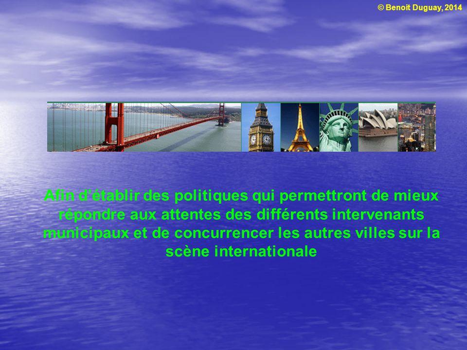 © Benoit Duguay, 2014 Afin détablir des politiques qui permettront de mieux répondre aux attentes des différents intervenants municipaux et de concurrencer les autres villes sur la scène internationale