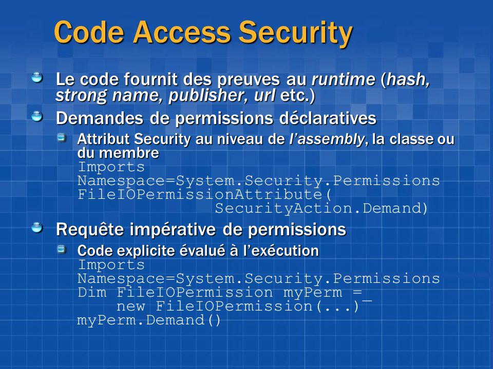 Code Access Security Le code fournit des preuves au runtime (hash, strong name, publisher, url etc.) Demandes de permissions déclaratives Attribut Sec