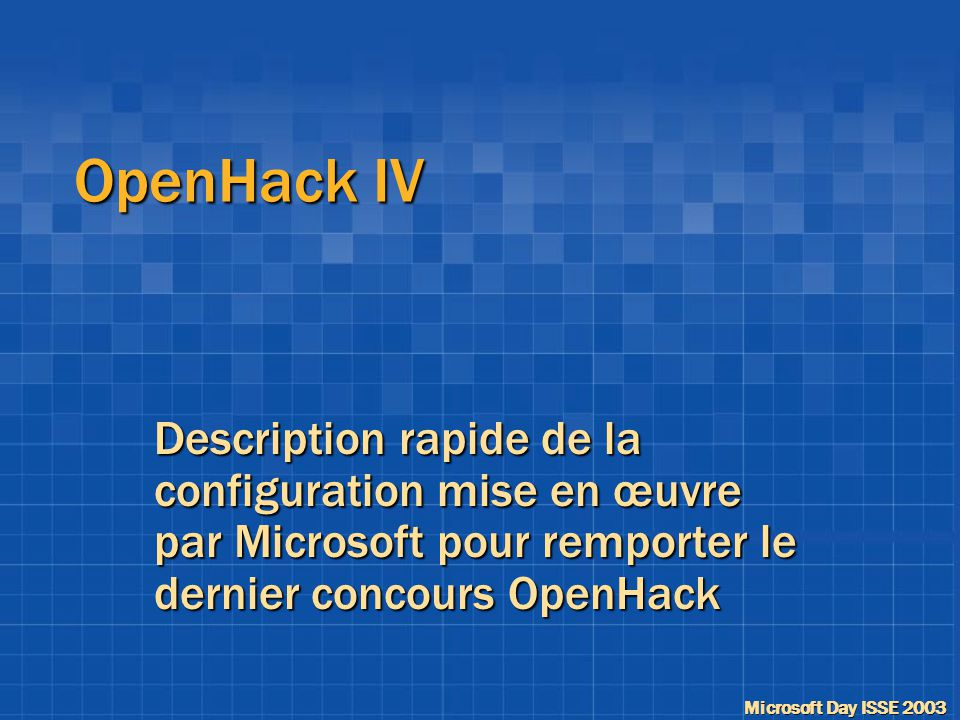 Microsoft Day ISSE 2003 OpenHack IV Description rapide de la configuration mise en œuvre par Microsoft pour remporter le dernier concours OpenHack