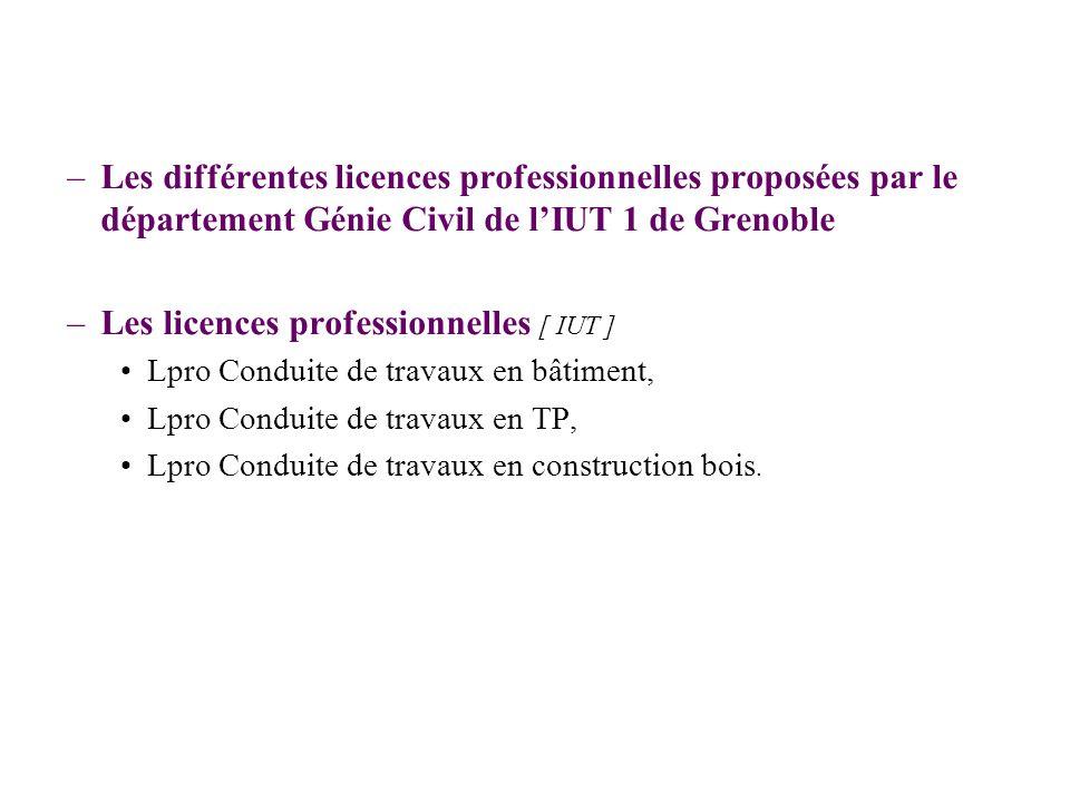 Les licences –Les différentes licences professionnelles proposées par le département Génie Civil de lIUT 1 de Grenoble –Les licences professionnelles [ IUT ] Lpro Conduite de travaux en bâtiment, Lpro Conduite de travaux en TP, Lpro Conduite de travaux en construction bois.