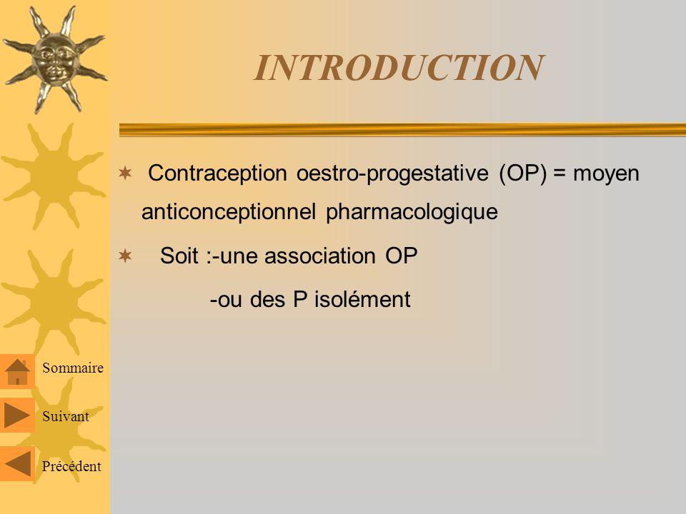 INTRODUCTION Contraception oestro-progestative (OP) = moyen anticonceptionnel pharmacologique Soit :-une association OP -ou des P isolément Suivant Précédent Sommaire