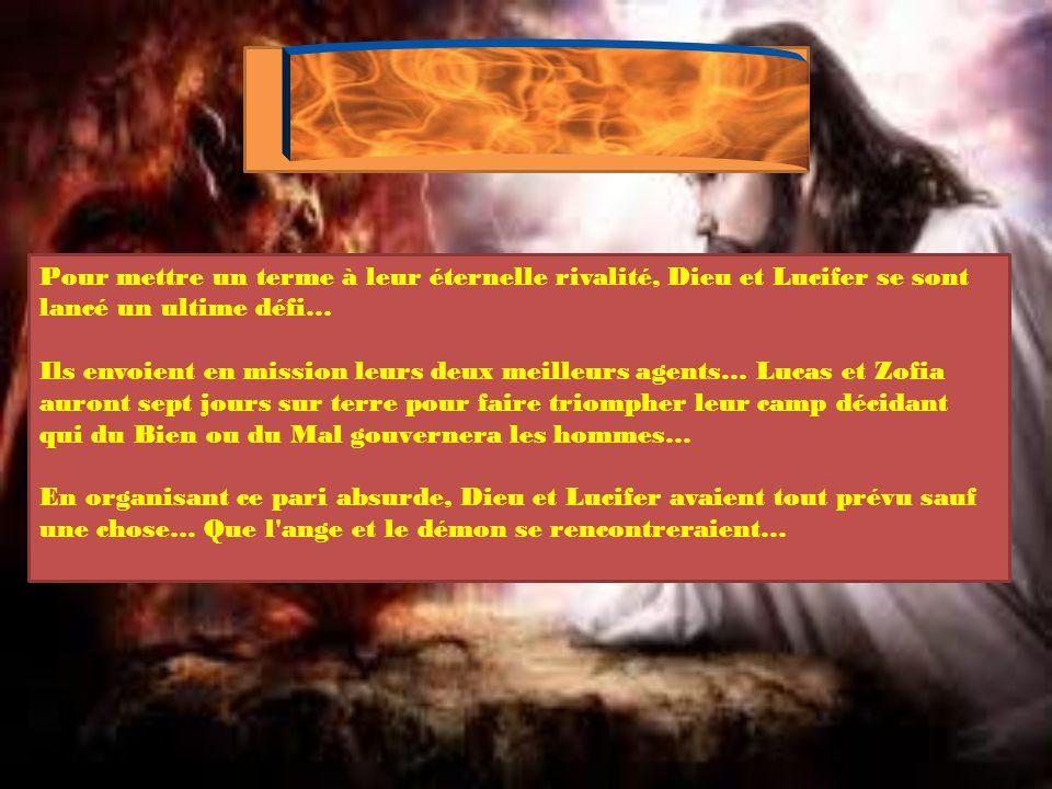 Pour mettre un terme à leur éternelle rivalité, Dieu et Lucifer se sont lancé un ultime défi… Ils envoient en mission leurs deux meilleurs agents… Lucas et Zofia auront sept jours sur terre pour faire triompher leur camp décidant qui du Bien ou du Mal gouvernera les hommes… En organisant ce pari absurde, Dieu et Lucifer avaient tout prévu sauf une chose… Que l ange et le démon se rencontreraient…