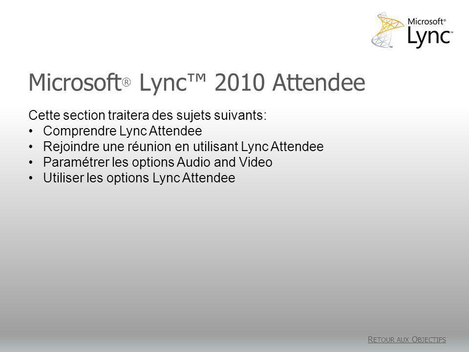 Microsoft ® Lync 2010 Attendee R ETOUR AUX O BJECTIFS Cette section traitera des sujets suivants: Comprendre Lync Attendee Rejoindre une réunion en utilisant Lync Attendee Paramétrer les options Audio and Video Utiliser les options Lync Attendee