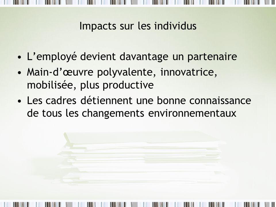 Impacts sur les individus Lemployé devient davantage un partenaire Main-dœuvre polyvalente, innovatrice, mobilisée, plus productive Les cadres détiennent une bonne connaissance de tous les changements environnementaux