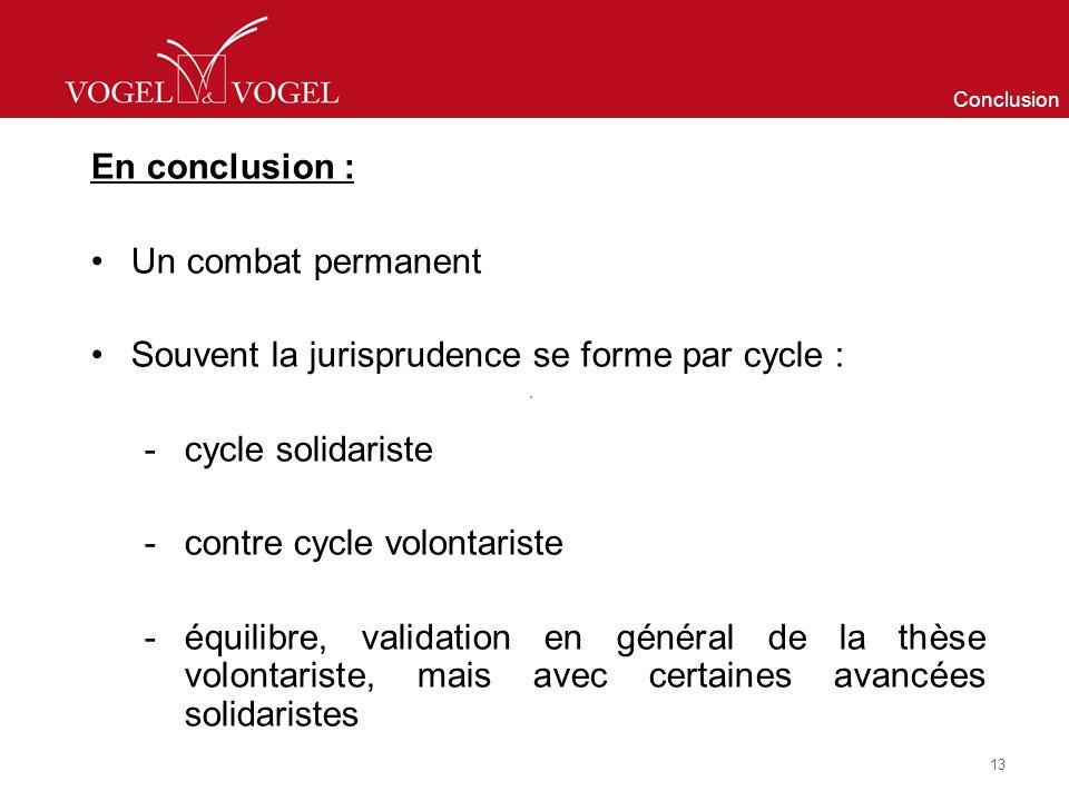 Conclusion En conclusion : Un combat permanent Souvent la jurisprudence se forme par cycle : -cycle solidariste -contre cycle volontariste -équilibre, validation en général de la thèse volontariste, mais avec certaines avancées solidaristes 13
