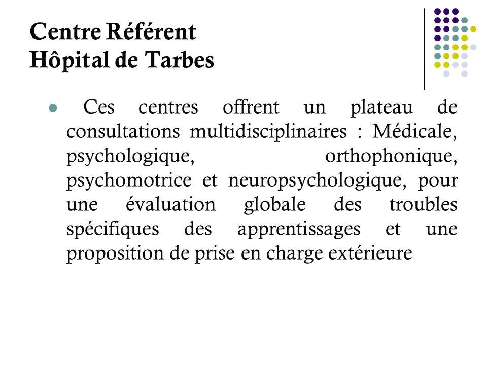 Centre Référent Hôpital de Tarbes Ces centres offrent un plateau de consultations multidisciplinaires : Médicale, psychologique, orthophonique, psycho