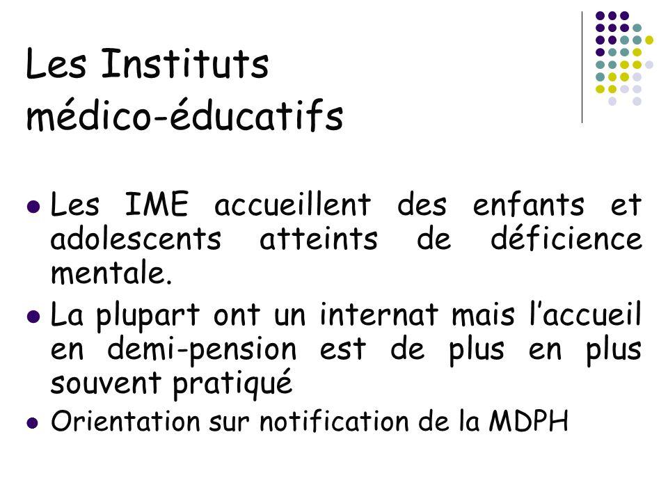 Les Instituts médico-éducatifs Les IME accueillent des enfants et adolescents atteints de déficience mentale. La plupart ont un internat mais laccueil