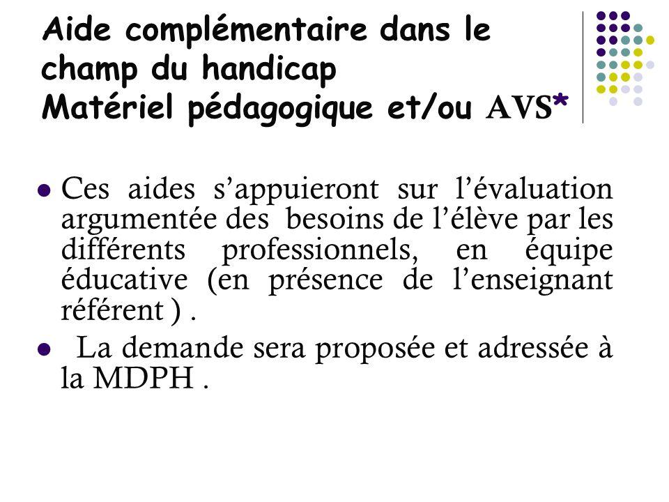Aide complémentaire dans le champ du handicap Matériel pédagogique et/ou AVS * Ces aides sappuieront sur lévaluation argumentée des besoins de lélève
