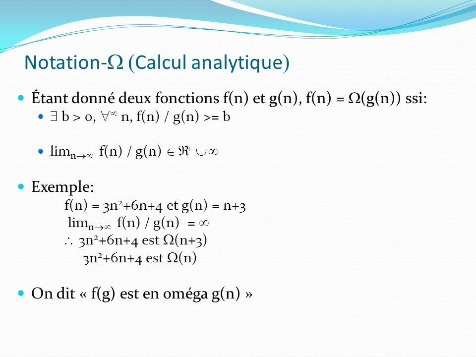Notation- Calcul analytique Étant donné deux fonctions f(n) et g(n), f(n) = (g(n)) ssi: b > 0, n, f(n) / g(n) >= b lim n f(n) / g(n) + Exemple: f(n) =