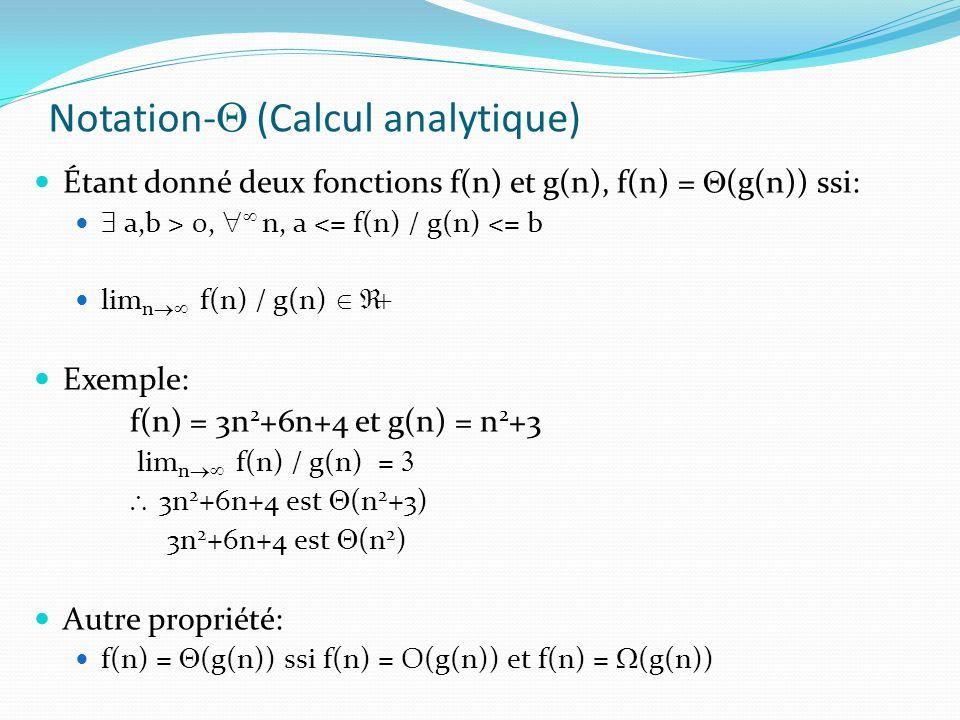 Notation- (Calcul analytique) Étant donné deux fonctions f(n) et g(n), f(n) = (g(n)) ssi: a,b > 0, n, a <= f(n) / g(n) <= b lim n f(n) / g(n) Exemple: