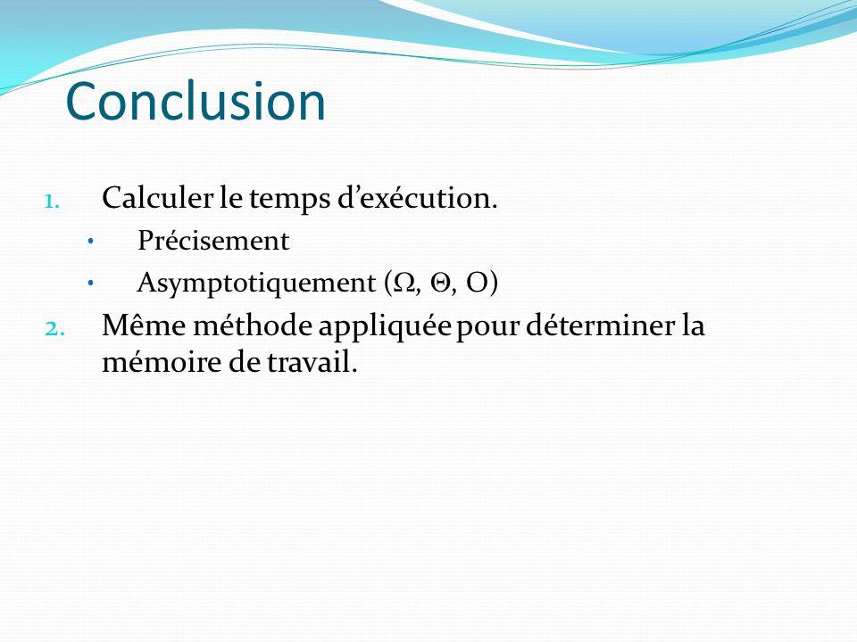 Conclusion 1. Calculer le temps dexécution. Précisement Asymptotiquement (,, O) 2. Même méthode appliquée pour déterminer la mémoire de travail.