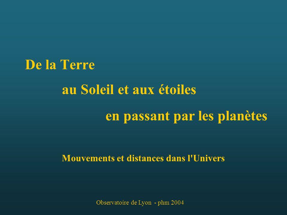 De la Terre au Soleil et aux étoiles en passant par les planètes Mouvements et distances dans l Univers - phm 2004 Observatoire de Lyon