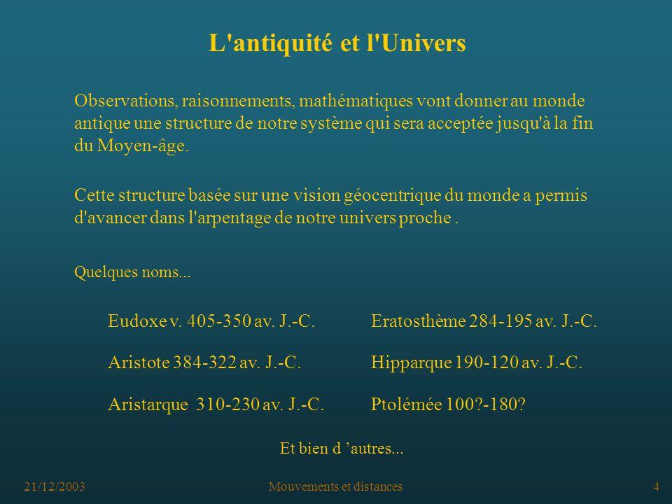 21/12/2003Mouvements et distances4 L antiquité et l Univers Observations, raisonnements, mathématiques vont donner au monde antique une structure de notre système qui sera acceptée jusqu à la fin du Moyen-âge.