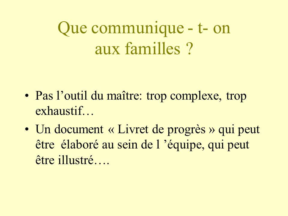 Que communique - t- on aux familles ? Pas loutil du maître: trop complexe, trop exhaustif… Un document « Livret de progrès » qui peut être élaboré au