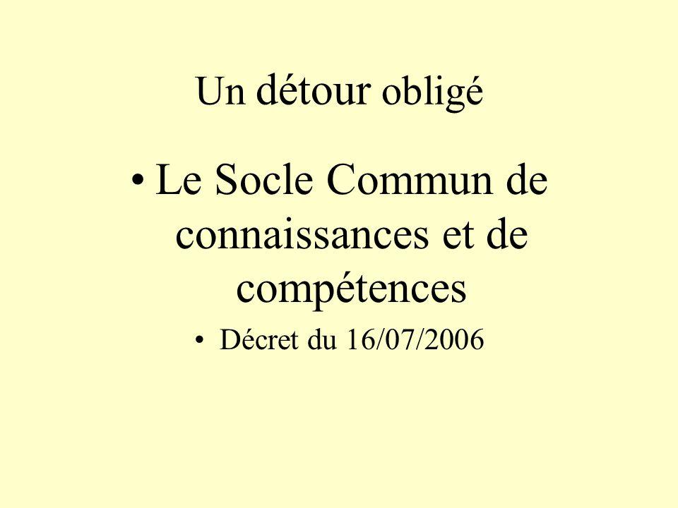 Un détour obligé Le Socle Commun de connaissances et de compétences Décret du 16/07/2006