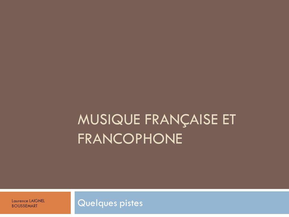 MUSIQUE FRANÇAISE ET FRANCOPHONE Quelques pistes Laurence LAIGNEL BOUSSEMART
