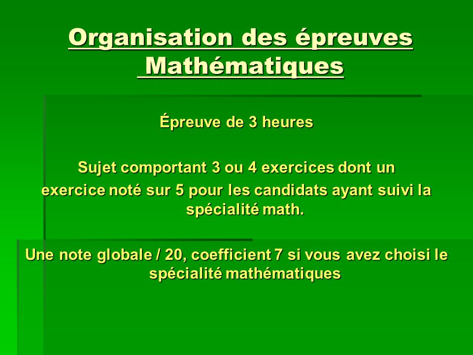 Organisation des épreuves Mathématiques Épreuve de 3 heures Sujet comportant 3 ou 4 exercices dont un exercice noté sur 5 pour les candidats ayant sui