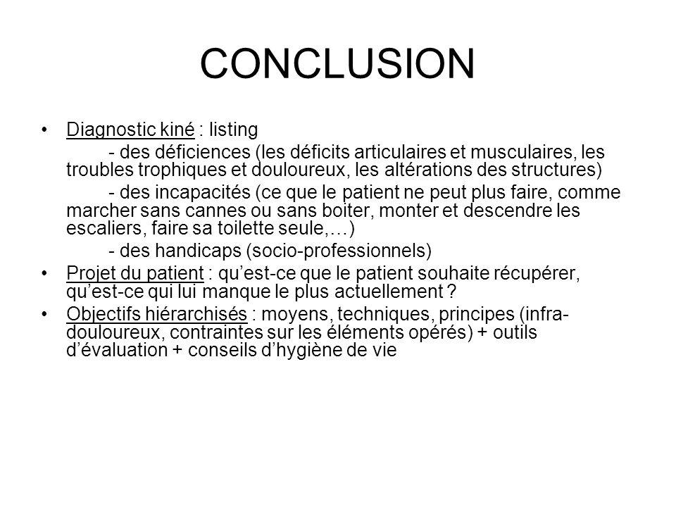CONCLUSION Diagnostic kiné : listing - des déficiences (les déficits articulaires et musculaires, les troubles trophiques et douloureux, les altératio