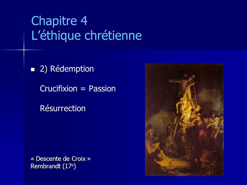 Chapitre 4 Léthique chrétienne 2) Rédemption Crucifixion = Passion Résurrection « Descente de Croix » Rembrandt (17 e )