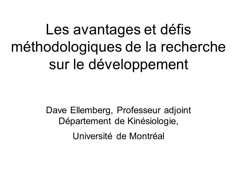 Les avantages et défis méthodologiques de la recherche sur le développement Dave Ellemberg, Professeur adjoint Département de Kinésiologie, Université