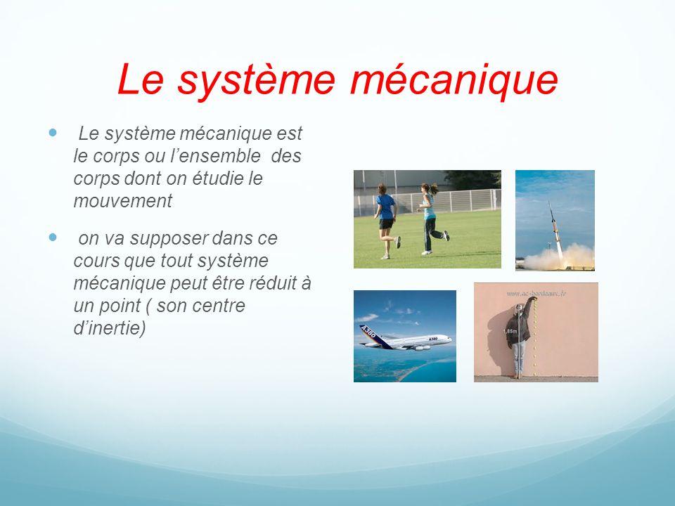 Le système mécanique Le système mécanique est le corps ou lensemble des corps dont on étudie le mouvement on va supposer dans ce cours que tout systèm