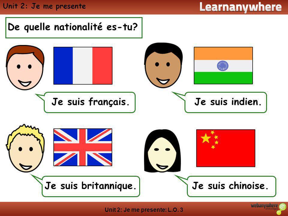Unit 2: Je me presente: L.O. 3 Unit 2: Je me presente De quelle nationalité es-tu? Je suis français.Je suis indien. Je suis britannique.Je suis chinoi