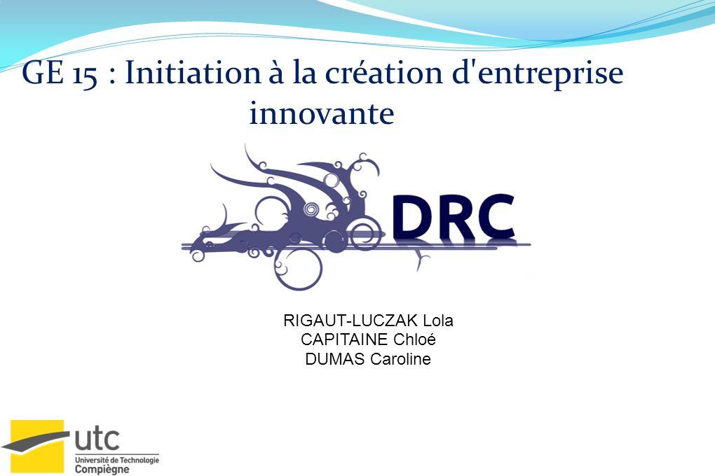 GE 15 : Initiation à la création d'entreprise innovante RIGAUT-LUCZAK Lola CAPITAINE Chloé DUMAS Caroline