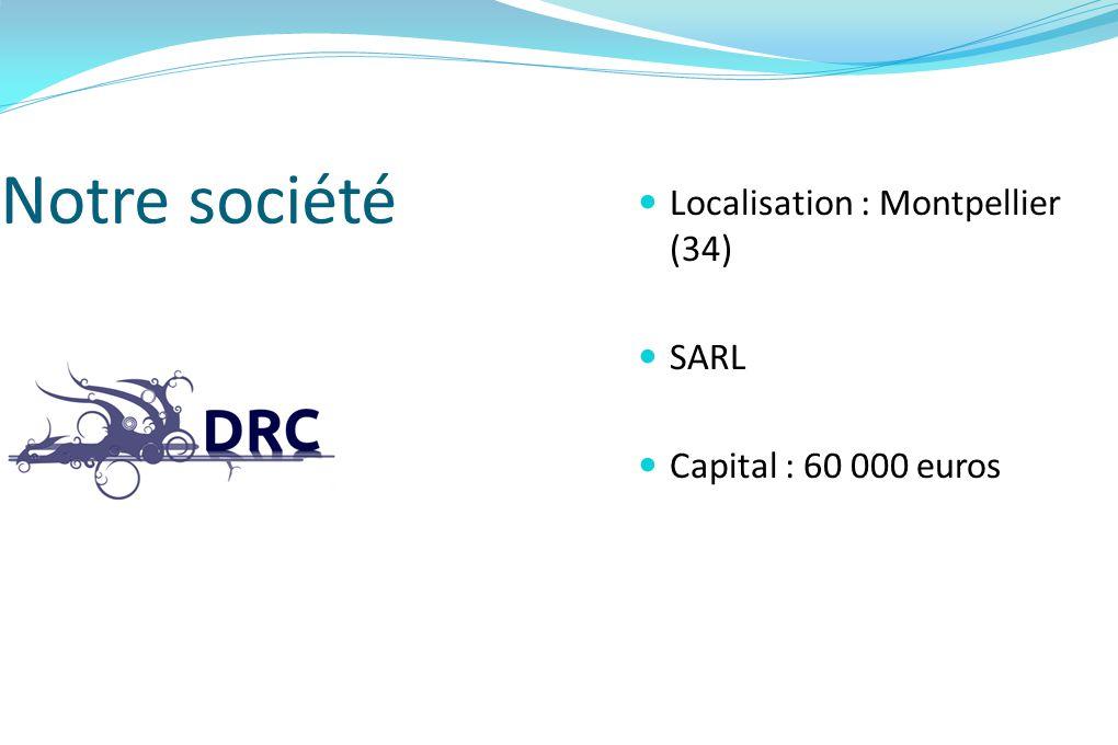 Notre société Localisation : Montpellier (34) SARL Capital : 60 000 euros