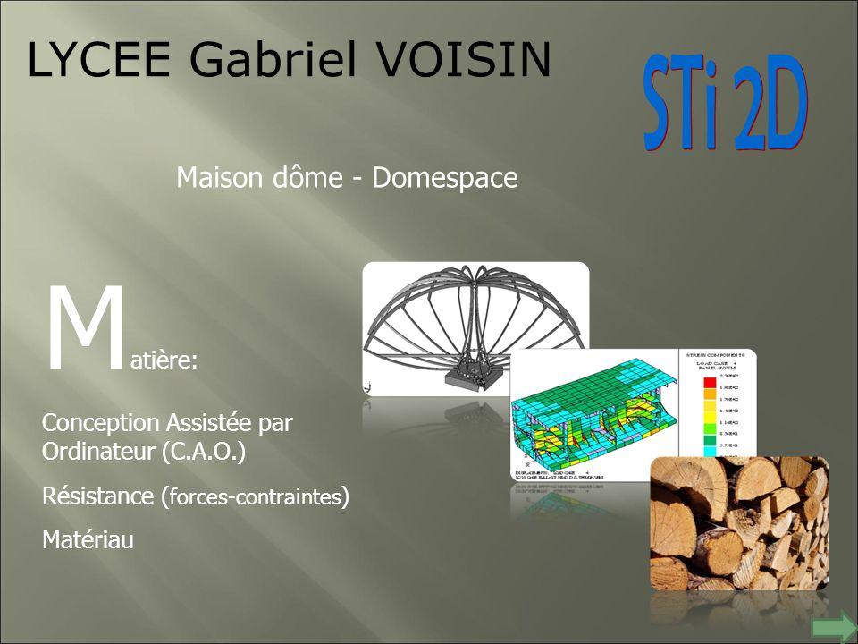 LYCEE Gabriel VOISIN M atière: Conception Assistée par Ordinateur (C.A.O.) Résistance ( forces-contraintes ) Matériau Maison dôme - Domespace