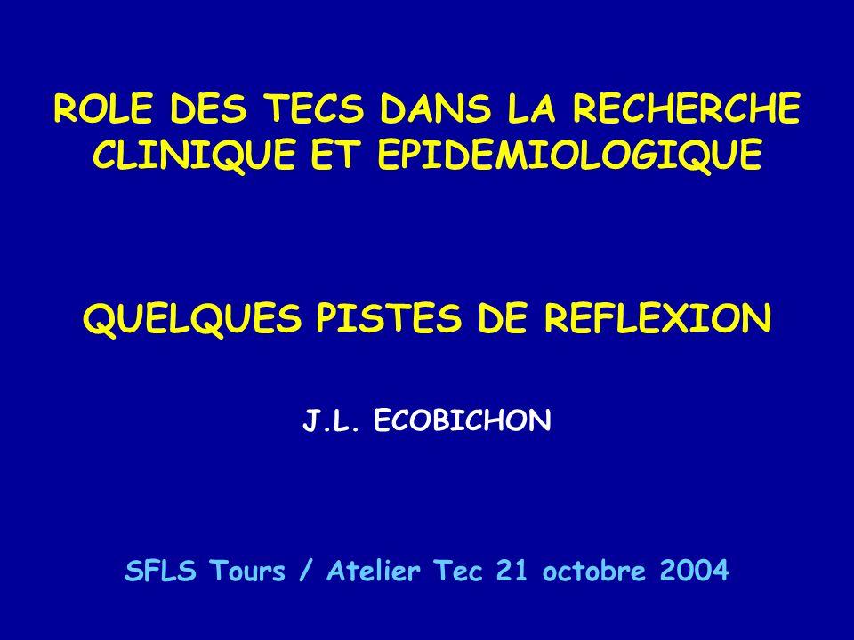 ROLE DES TECS DANS LA RECHERCHE CLINIQUE ET EPIDEMIOLOGIQUE QUELQUES PISTES DE REFLEXION J.L. ECOBICHON SFLS Tours / Atelier Tec 21 octobre 2004