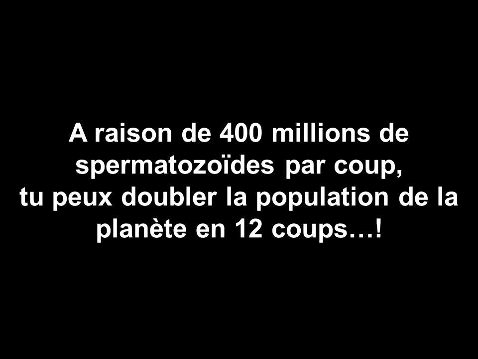A raison de 400 millions de spermatozoïdes par coup, tu peux doubler la population de la planète en 12 coups…!