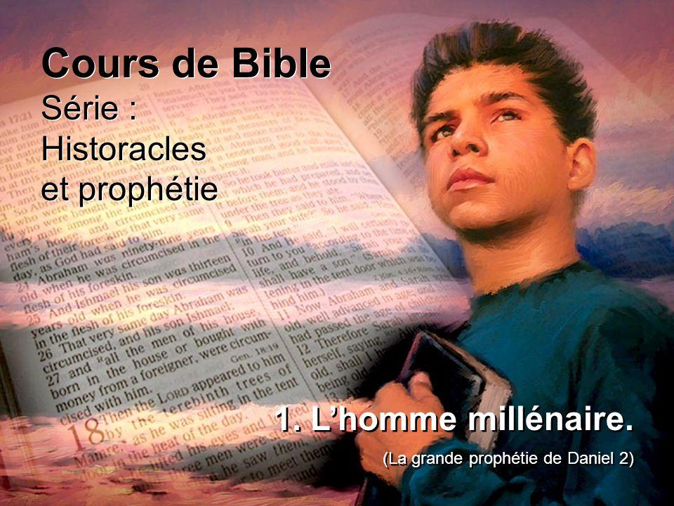 Cours de Bible Série : Historacles et prophétie Cours de Bible Série : Historacles et prophétie 1. Lhomme millénaire. (La grande prophétie de Daniel 2