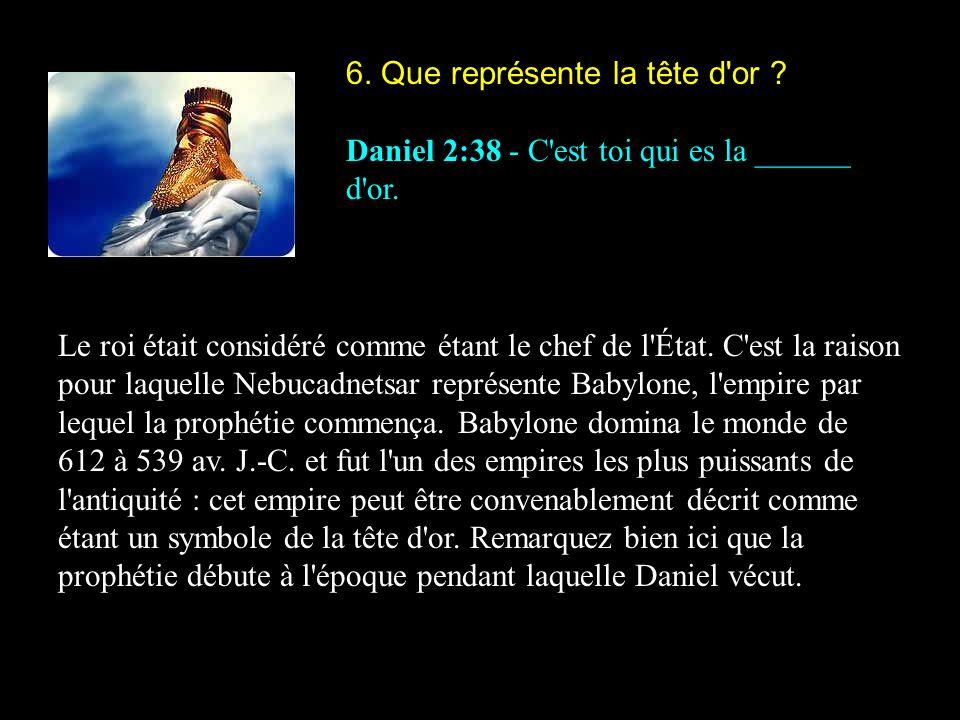 6. Que représente la tête d'or ? Daniel 2:38 - C'est toi qui es la ______ d'or. Le roi était considéré comme étant le chef de l'État. C'est la raison