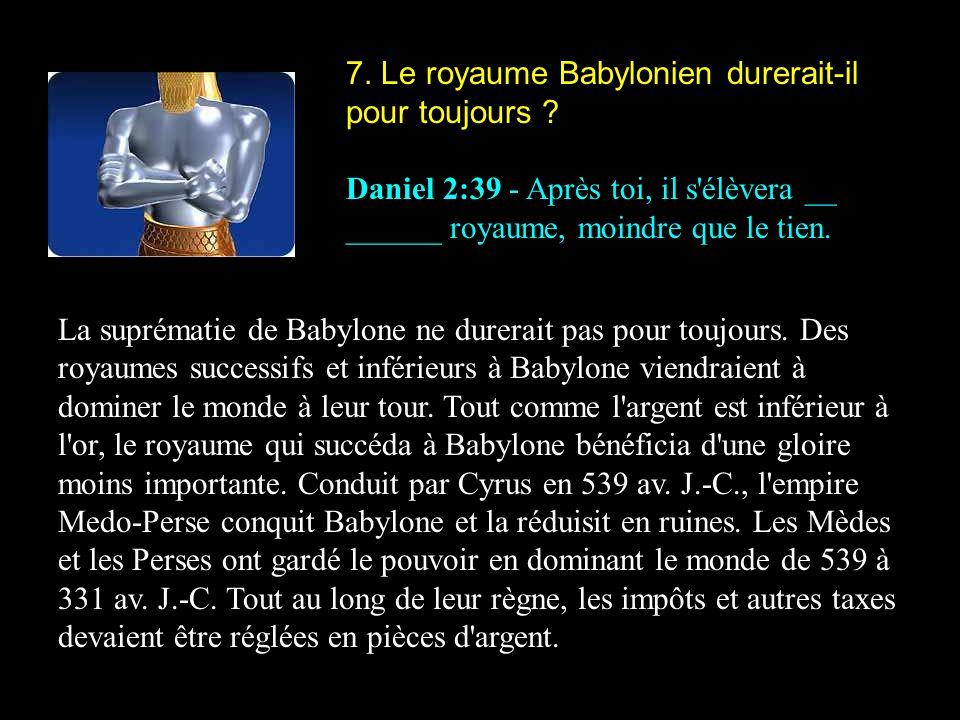 7. Le royaume Babylonien durerait-il pour toujours ? Daniel 2:39 - Après toi, il s'élèvera __ ______ royaume, moindre que le tien. La suprématie de Ba