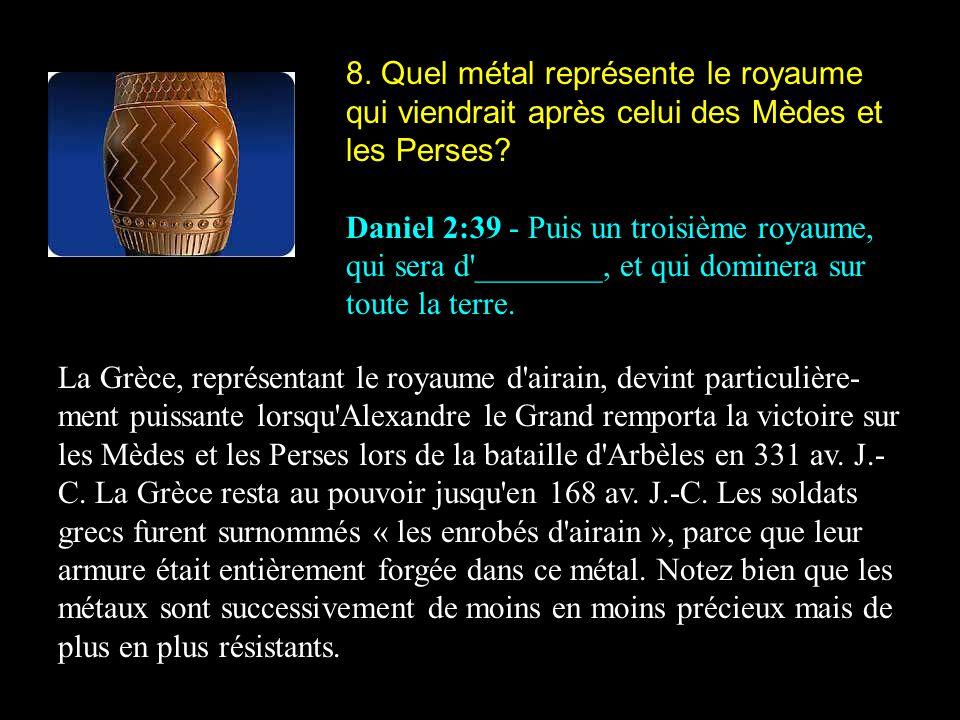 8. Quel métal représente le royaume qui viendrait après celui des Mèdes et les Perses? Daniel 2:39 - Puis un troisième royaume, qui sera d'________, e