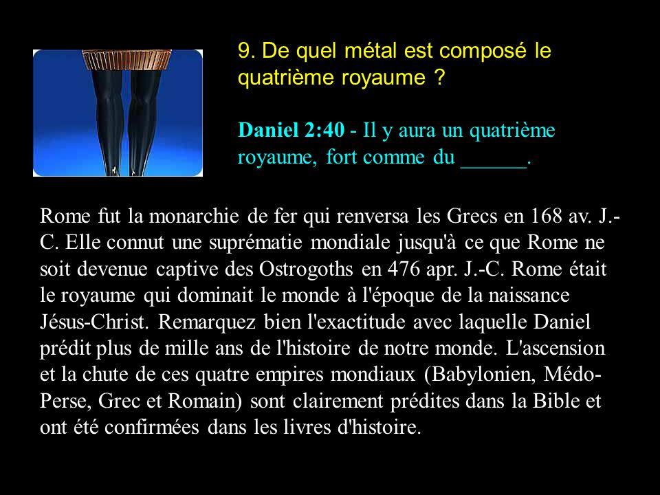 9. De quel métal est composé le quatrième royaume ? Daniel 2:40 - Il y aura un quatrième royaume, fort comme du ______. Rome fut la monarchie de fer q