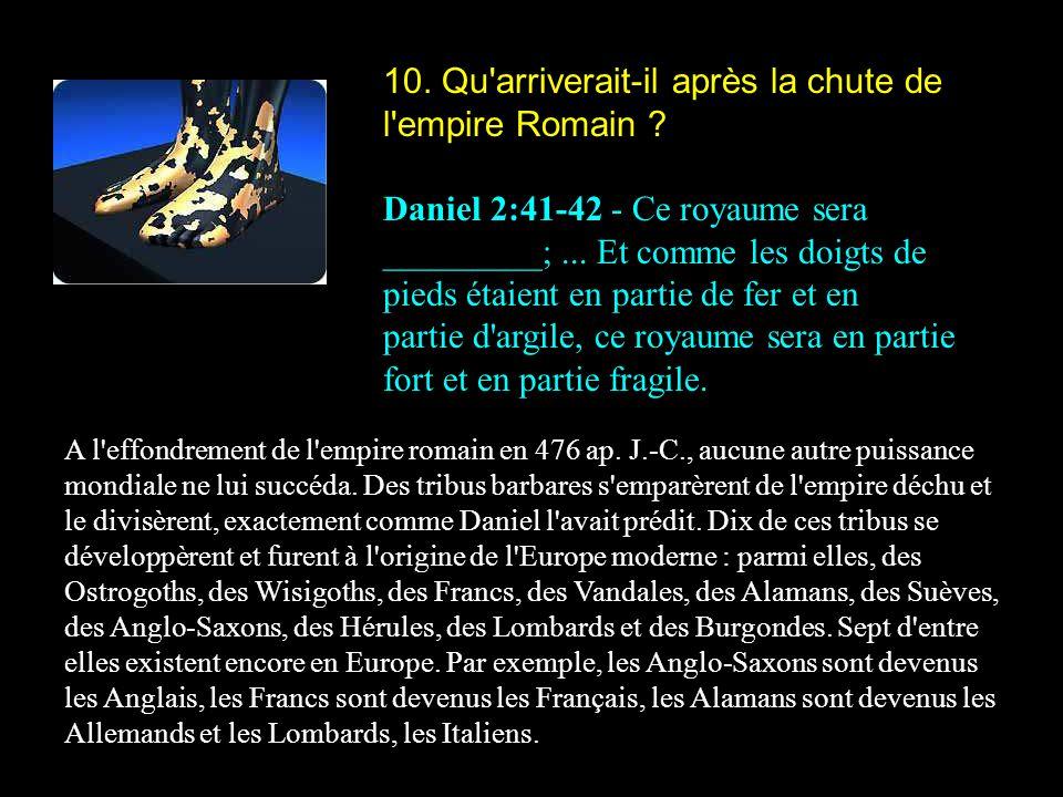 10. Qu'arriverait-il après la chute de l'empire Romain ? Daniel 2:41-42 - Ce royaume sera _________;... Et comme les doigts de pieds étaient en partie