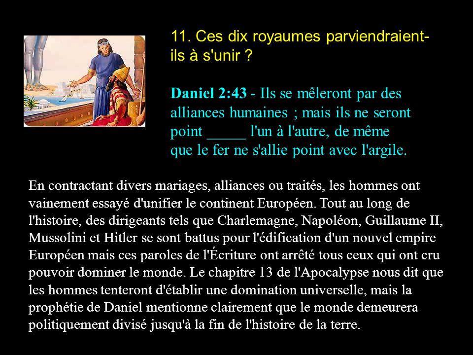 11. Ces dix royaumes parviendraient- ils à s'unir ? Daniel 2:43 - Ils se mêleront par des alliances humaines ; mais ils ne seront point _____ l'un à l