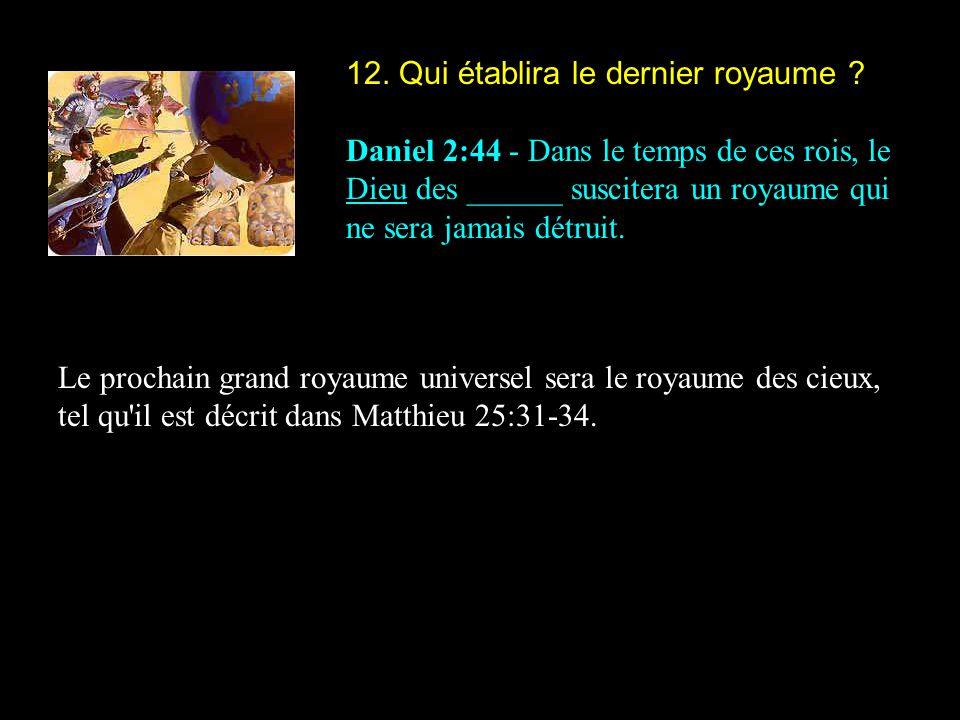 12. Qui établira le dernier royaume ? Daniel 2:44 - Dans le temps de ces rois, le Dieu des ______ suscitera un royaume qui ne sera jamais détruit. Le