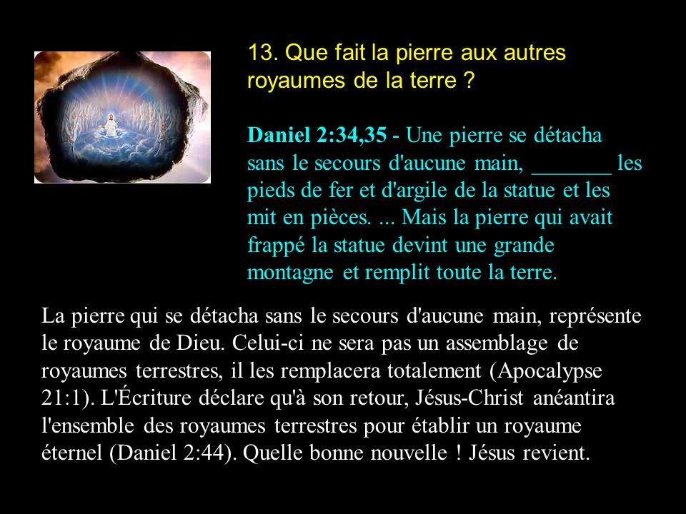 13. Que fait la pierre aux autres royaumes de la terre ? Daniel 2:34,35 - Une pierre se détacha sans le secours d'aucune main, _______ les pieds de fe