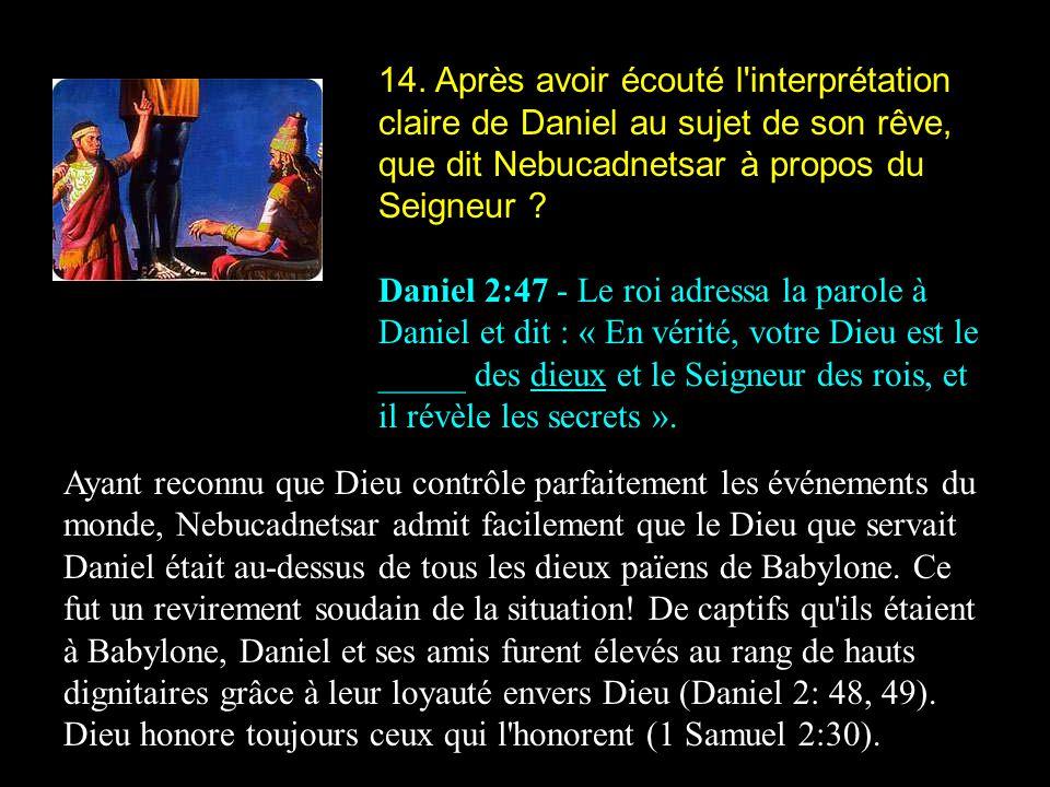 14. Après avoir écouté l'interprétation claire de Daniel au sujet de son rêve, que dit Nebucadnetsar à propos du Seigneur ? Daniel 2:47 - Le roi adres
