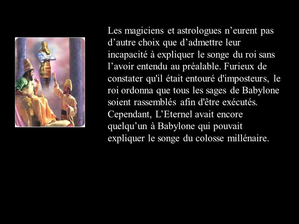 Les magiciens et astrologues neurent pas dautre choix que dadmettre leur incapacité à expliquer le songe du roi sans lavoir entendu au préalable. Furi
