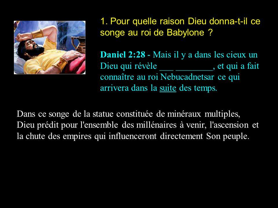 1. Pour quelle raison Dieu donna-t-il ce songe au roi de Babylone ? Daniel 2:28 - Mais il y a dans les cieux un Dieu qui révèle ___ ________, et qui a