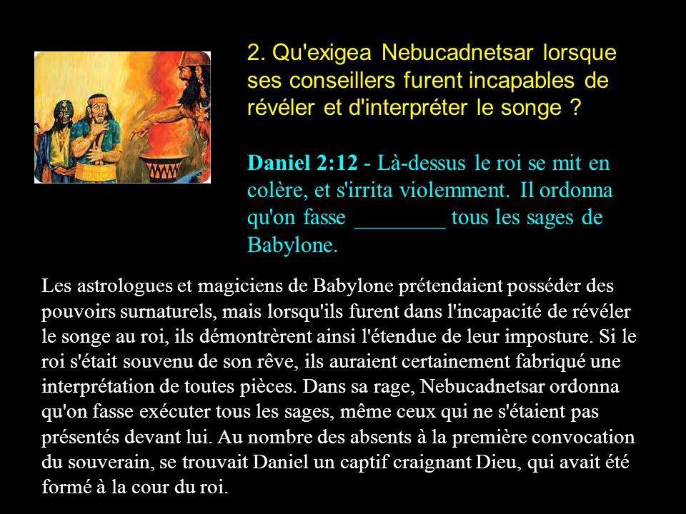 2. Qu'exigea Nebucadnetsar lorsque ses conseillers furent incapables de révéler et d'interpréter le songe ? Daniel 2:12 - Là-dessus le roi se mit en c