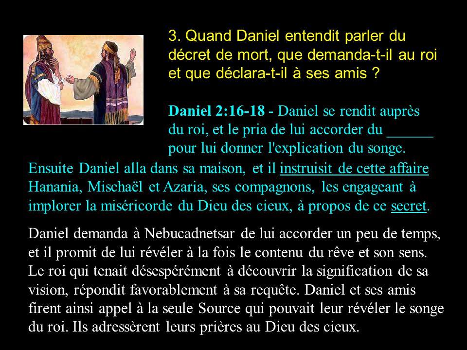 3. Quand Daniel entendit parler du décret de mort, que demanda-t-il au roi et que déclara-t-il à ses amis ? Daniel 2:16-18 - Daniel se rendit auprès d