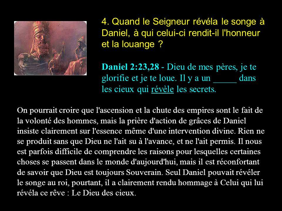 4. Quand le Seigneur révéla le songe à Daniel, à qui celui-ci rendit-il l'honneur et la louange ? Daniel 2:23,28 - Dieu de mes pères, je te glorifie e